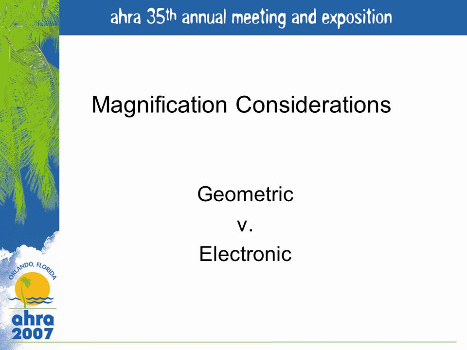 Magnification Considerations Geometric v. Electronic