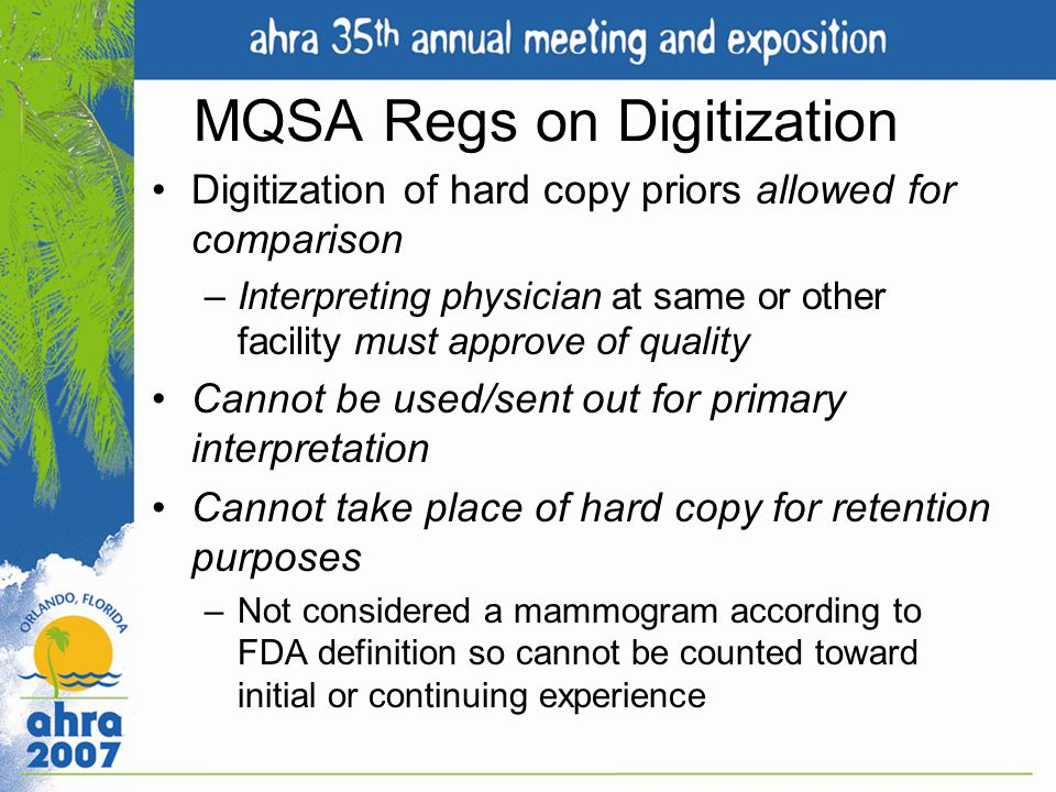 MQSA Regs on Digitization Digitization of hard copy priors allowed for comparison –Interpreting physician at same or other facility must approve of qu