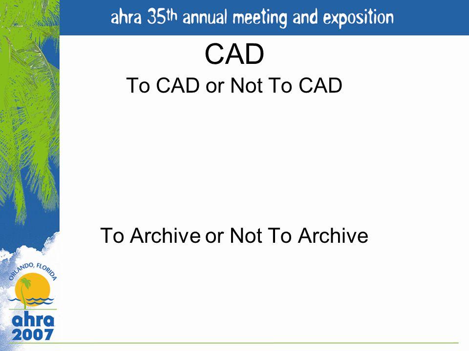 CAD To CAD or Not To CAD To Archive or Not To Archive