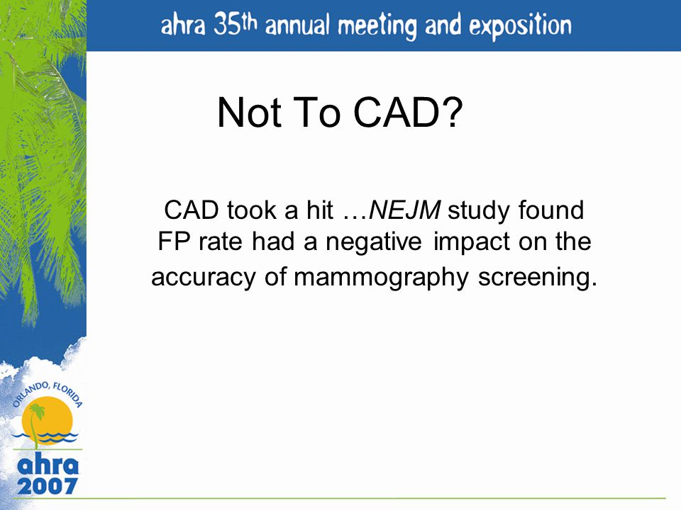 Not To CAD? CAD took a hit …NEJM study found FP rate had a negative impact on the accuracy of mammography screening.