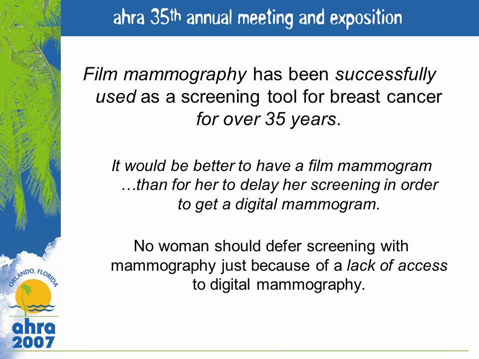 Film mammography has been successfully used as a screening tool for breast cancer for over 35 years. It would be better to have a film mammogram …than