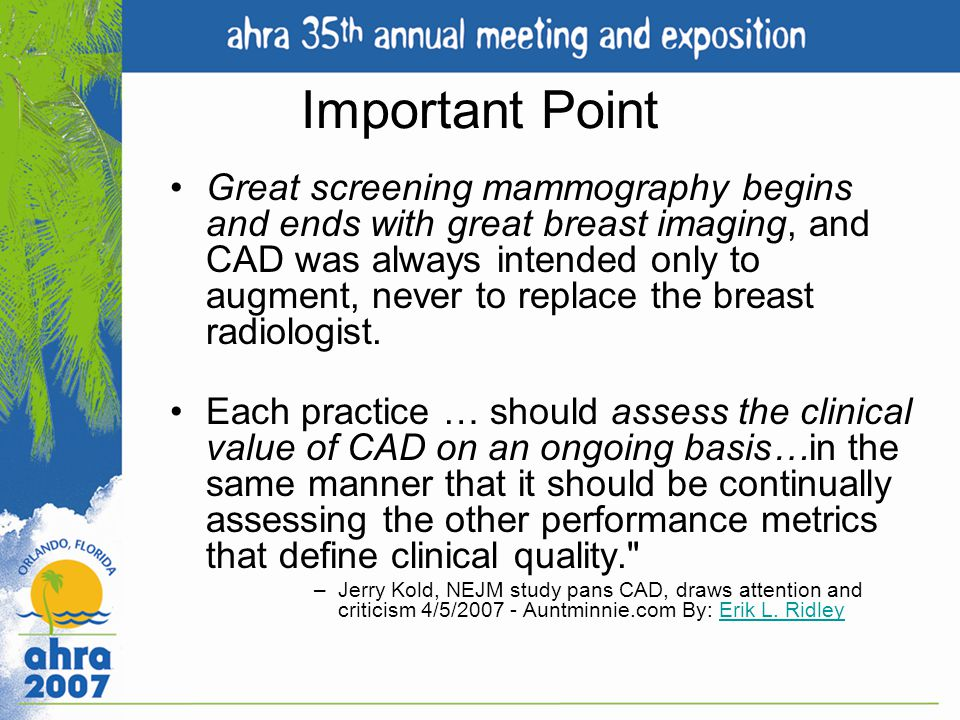 Important Point Great screening mammography begins and ends with great breast imaging, and CAD was always intended only to augment, never to replace t