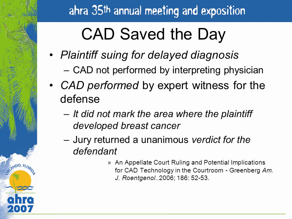 CAD Saved the Day Plaintiff suing for delayed diagnosis –CAD not performed by interpreting physician CAD performed by expert witness for the defense –