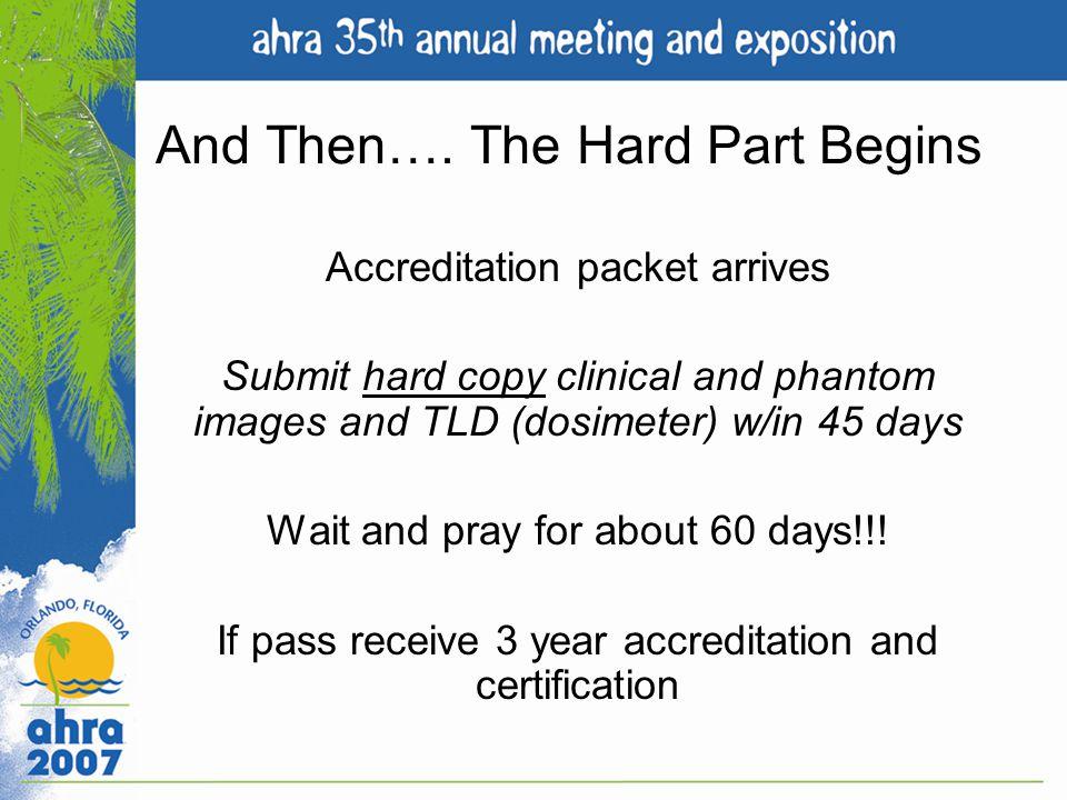Accreditation packet arrives Submit hard copy clinical and phantom images and TLD (dosimeter) w/in 45 days Wait and pray for about 60 days!!! If pass