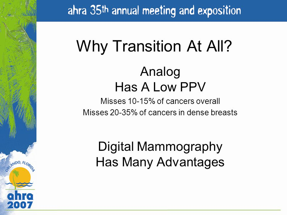 Why Transition At All? Analog Has A Low PPV Misses 10-15% of cancers overall Misses 20-35% of cancers in dense breasts Digital Mammography Has Many Ad