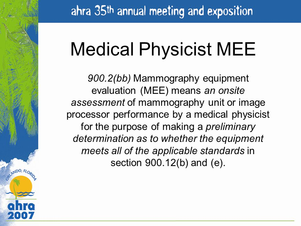 Medical Physicist MEE 900.2(bb) Mammography equipment evaluation (MEE) means an onsite assessment of mammography unit or image processor performance b