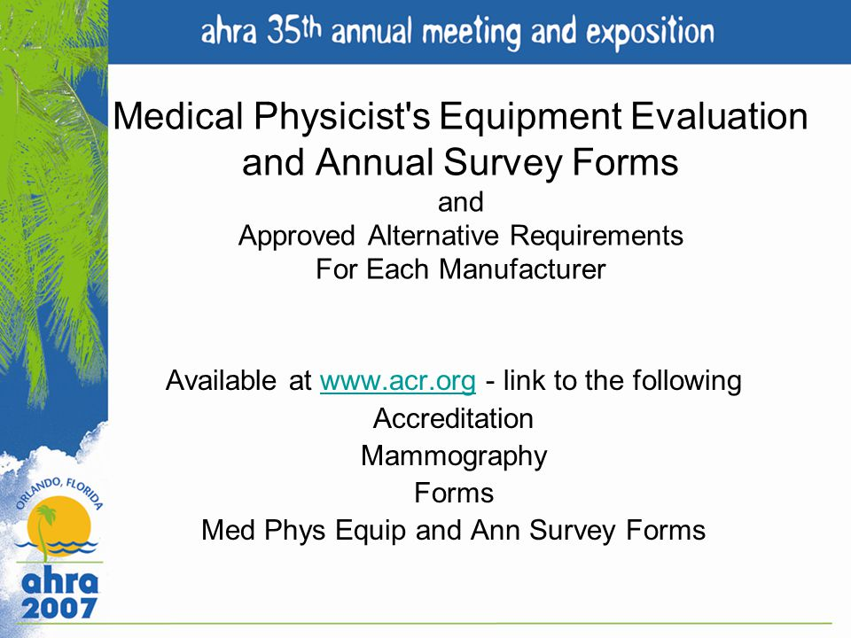 Medical Physicist's Equipment Evaluation and Annual Survey Forms and Approved Alternative Requirements For Each Manufacturer Available at www.acr.org