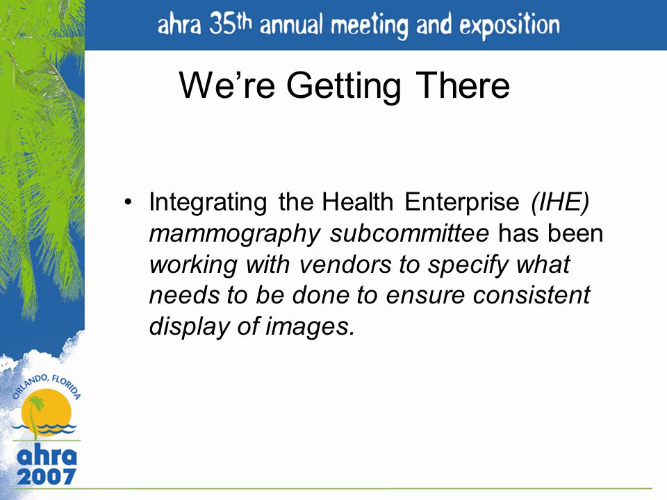 Were Getting There Integrating the Health Enterprise (IHE) mammography subcommittee has been working with vendors to specify what needs to be done to