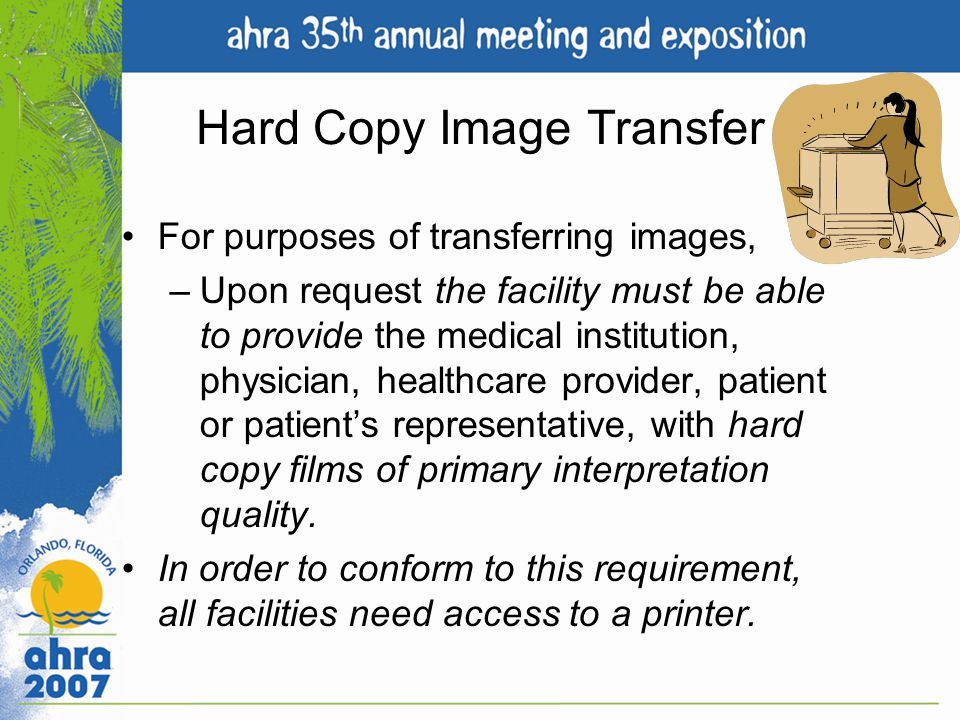 Hard Copy Image Transfer For purposes of transferring images, –Upon request the facility must be able to provide the medical institution, physician, h