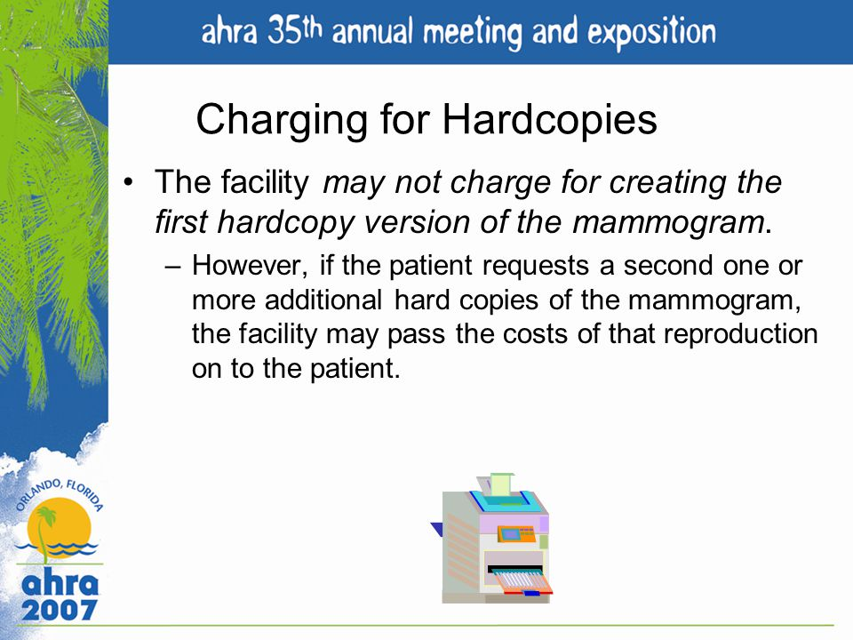 Charging for Hardcopies The facility may not charge for creating the first hardcopy version of the mammogram. –However, if the patient requests a seco