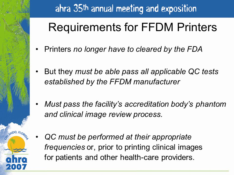 Requirements for FFDM Printers Printers no longer have to cleared by the FDA But they must be able pass all applicable QC tests established by the FFD