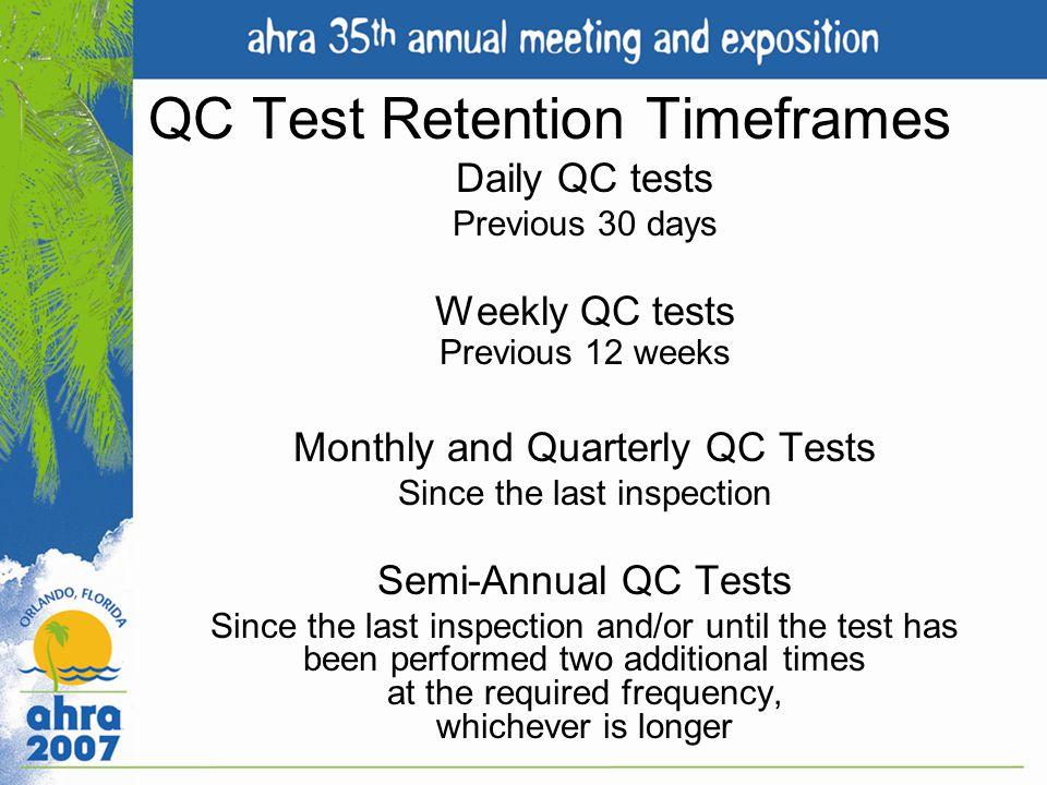 QC Test Retention Timeframes Daily QC tests Previous 30 days Weekly QC tests Previous 12 weeks Monthly and Quarterly QC Tests Since the last inspectio