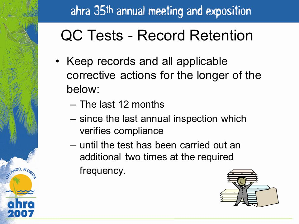 QC Tests - Record Retention Keep records and all applicable corrective actions for the longer of the below: –The last 12 months –since the last annual