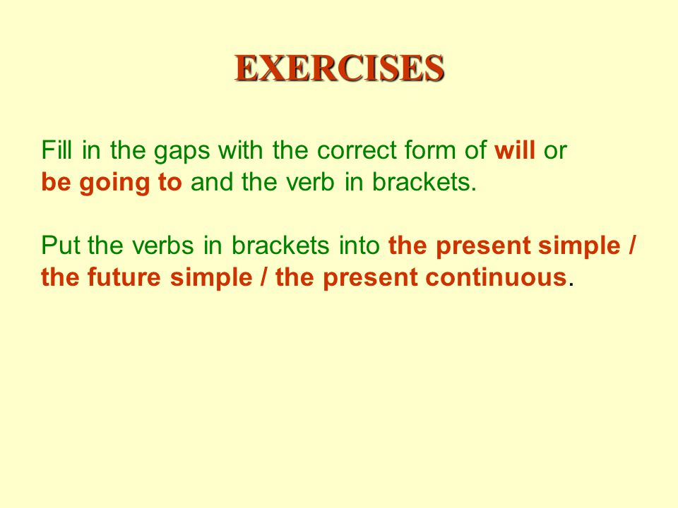 EXERCISES Fill in the gaps with the correct form of will or be going to and the verb in brackets.