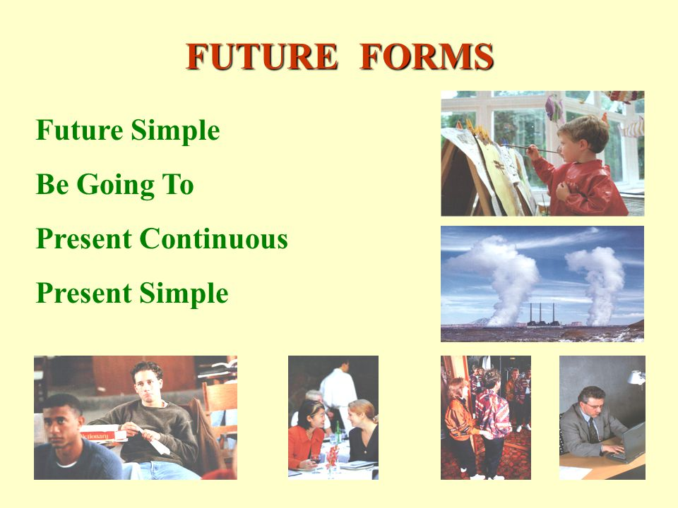 FUTURE FORMS Future Simple Be Going To Present Continuous Present Simple