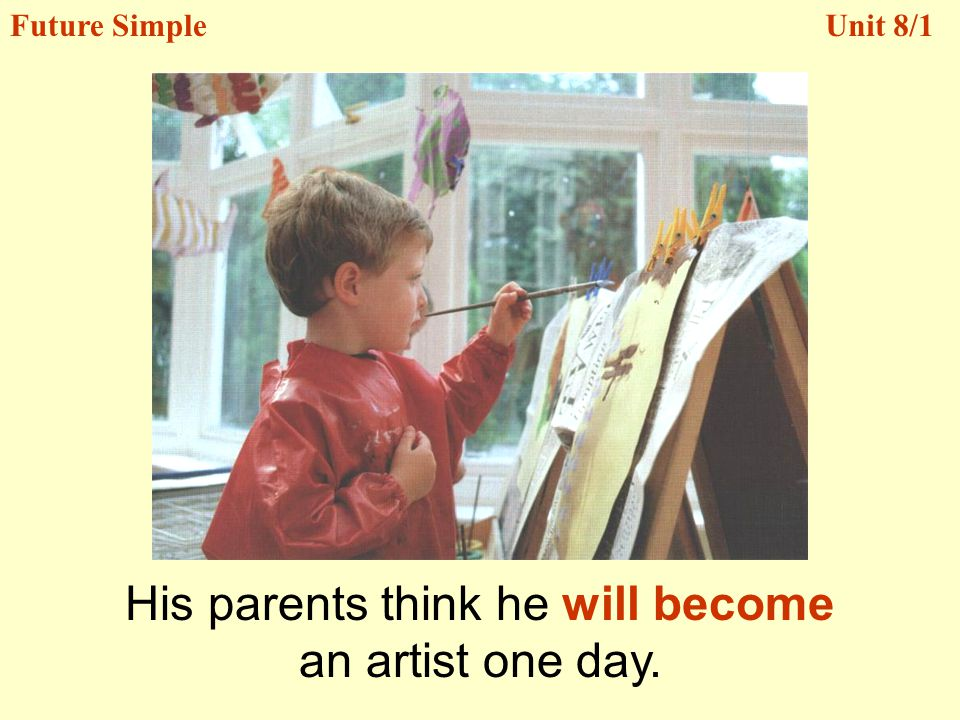 His parents think he will become an artist one day. Unit 8/1Future Simple