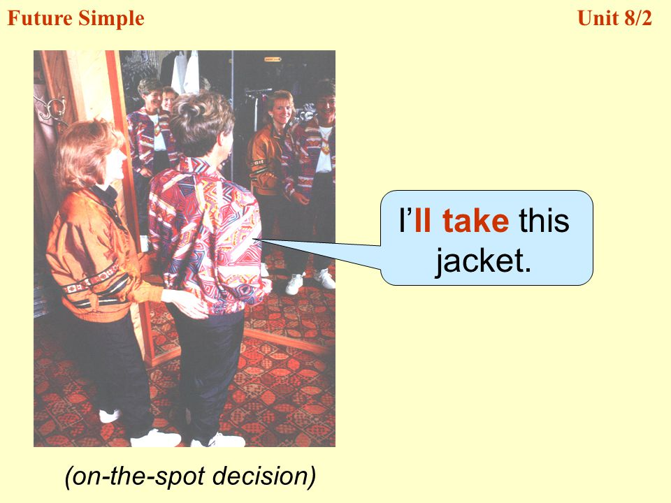 (on-the-spot decision) Ill take this jacket. Future SimpleUnit 8/2