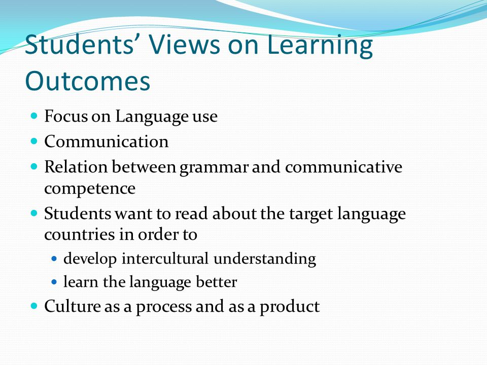 Students Views on Learning Outcomes Focus on Language use Communication Relation between grammar and communicative competence Students want to read about the target language countries in order to develop intercultural understanding learn the language better Culture as a process and as a product