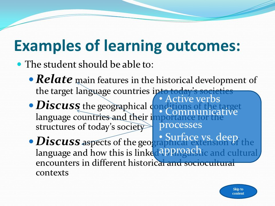 Examples of learning outcomes: The student should be able to: Relate main features in the historical development of the target language countries into todays societies Discuss the geographical conditions of the target language countries and their importance for the structures of todays society Discuss aspects of the geographical extension of the language and how this is linked to linguistic and cultural encounters in different historical and sociocultural contexts Active verbs Communicative processes Surface vs.