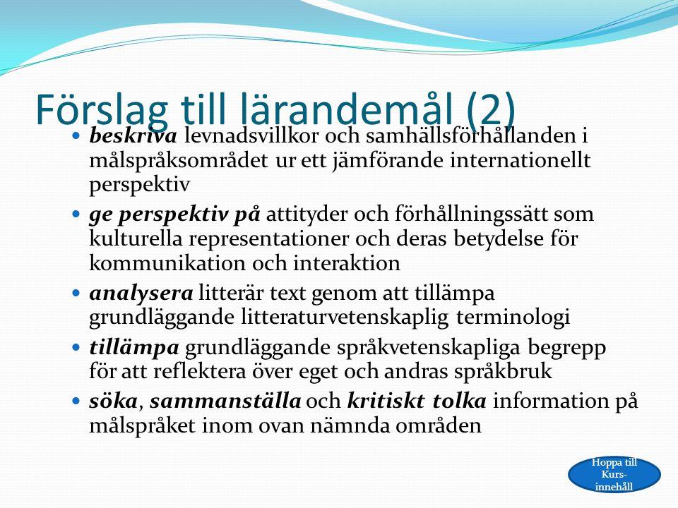 Förslag till lärandemål (2) beskriva levnadsvillkor och samhällsförhållanden i målspråksområdet ur ett jämförande internationellt perspektiv ge perspektiv på attityder och förhållningssätt som kulturella representationer och deras betydelse för kommunikation och interaktion analysera litterär text genom att tillämpa grundläggande litteraturvetenskaplig terminologi tillämpa grundläggande språkvetenskapliga begrepp för att reflektera över eget och andras språkbruk söka, sammanställa och kritiskt tolka information på målspråket inom ovan nämnda områden Hoppa till Kurs- innehåll