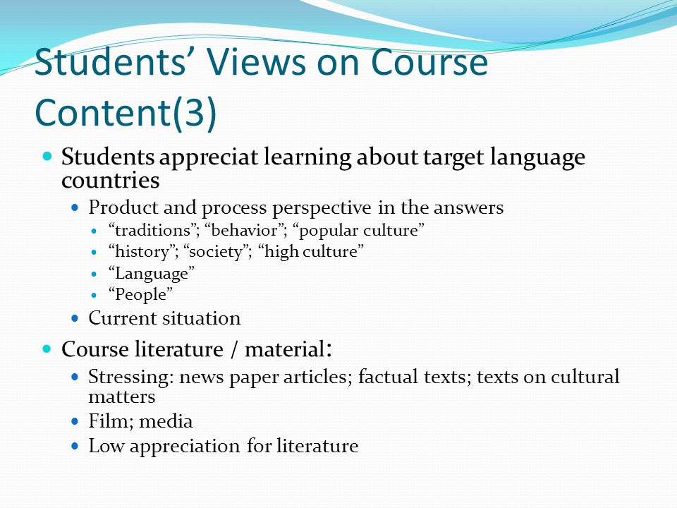 Students Views on Course Content(3) Students appreciat learning about target language countries Product and process perspective in the answers traditions; behavior; popular culture history; society; high culture Language People Current situation Course literature / material : Stressing: news paper articles; factual texts; texts on cultural matters Film; media Low appreciation for literature