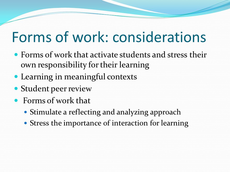 Forms of work: considerations Forms of work that activate students and stress their own responsibility for their learning Learning in meaningful contexts Student peer review Forms of work that Stimulate a reflecting and analyzing approach Stress the importance of interaction for learning