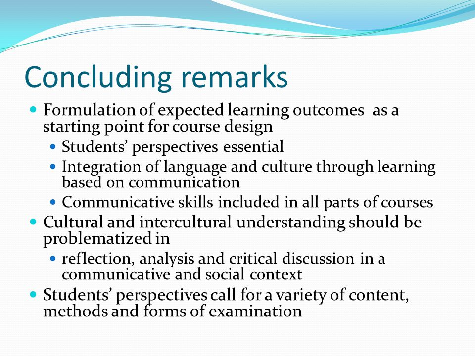 Concluding remarks Formulation of expected learning outcomes as a starting point for course design Students perspectives essential Integration of language and culture through learning based on communication Communicative skills included in all parts of courses Cultural and intercultural understanding should be problematized in reflection, analysis and critical discussion in a communicative and social context Students perspectives call for a variety of content, methods and forms of examination