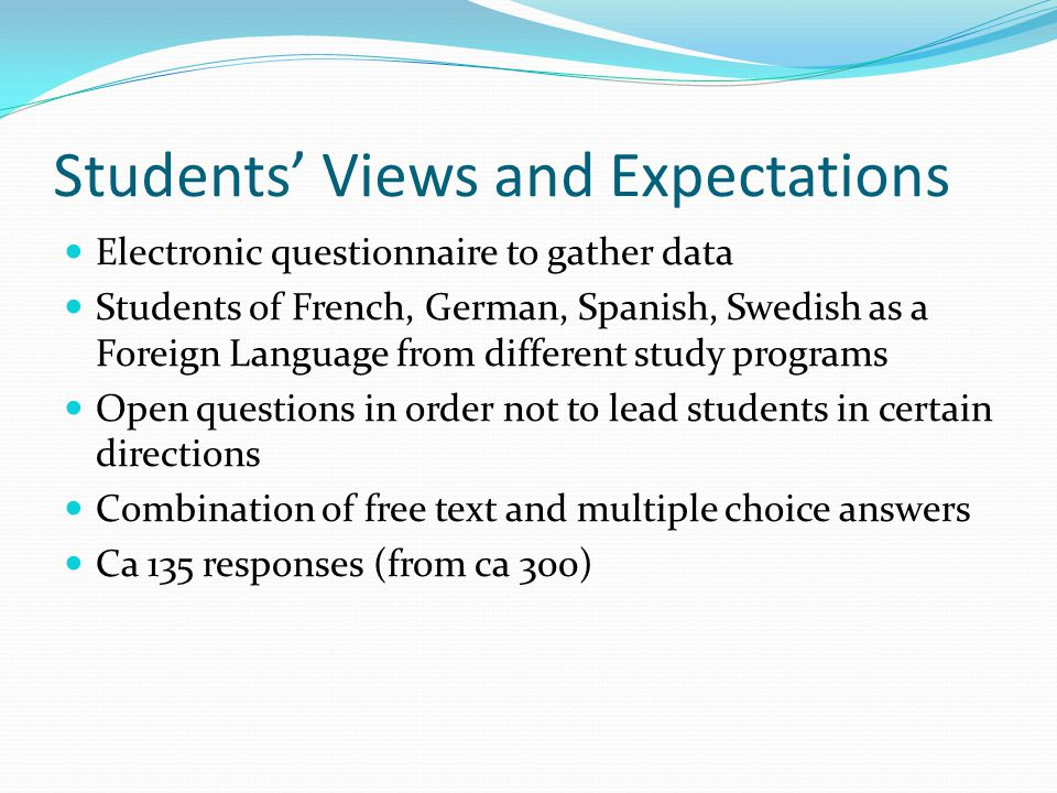 Students Views and Expectations Electronic questionnaire to gather data Students of French, German, Spanish, Swedish as a Foreign Language from different study programs Open questions in order not to lead students in certain directions Combination of free text and multiple choice answers Ca 135 responses (from ca 300)
