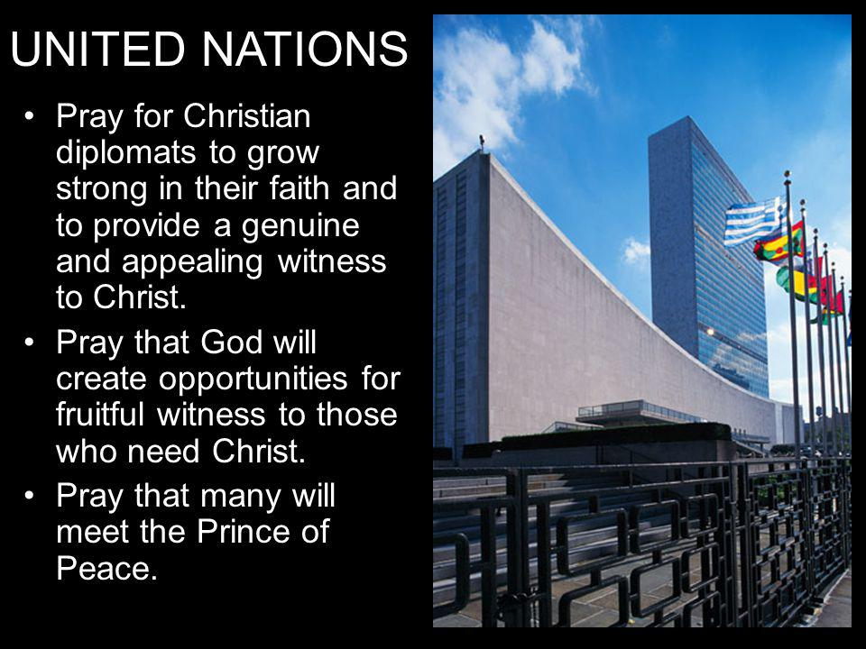 UNITED NATIONS Pray for Christian diplomats to grow strong in their faith and to provide a genuine and appealing witness to Christ.