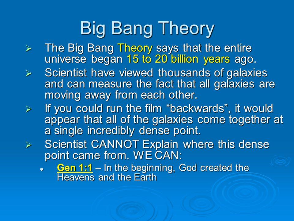 Big Bang Theory The Big Bang Theory says that the entire universe began 15 to 20 billion years ago. The Big Bang Theory says that the entire universe