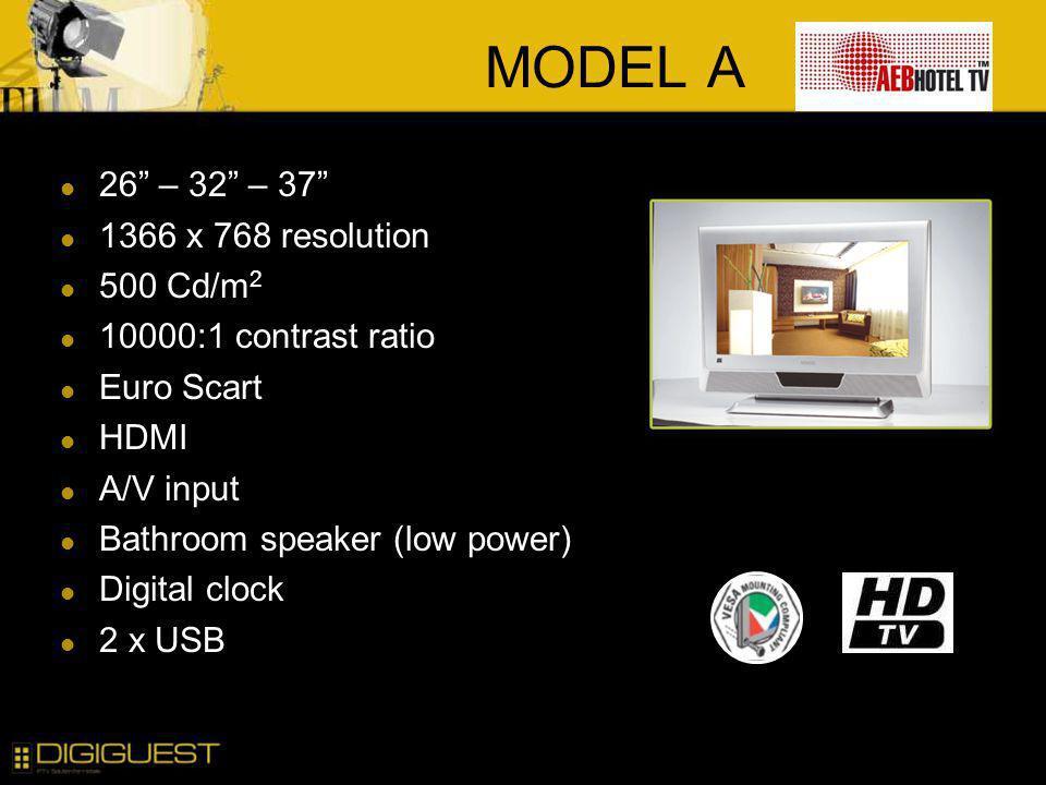 MODEL A 26 – 32 – 37 1366 x 768 resolution 500 Cd/m 2 10000:1 contrast ratio Euro Scart HDMI A/V input Bathroom speaker (low power) Digital clock 2 x