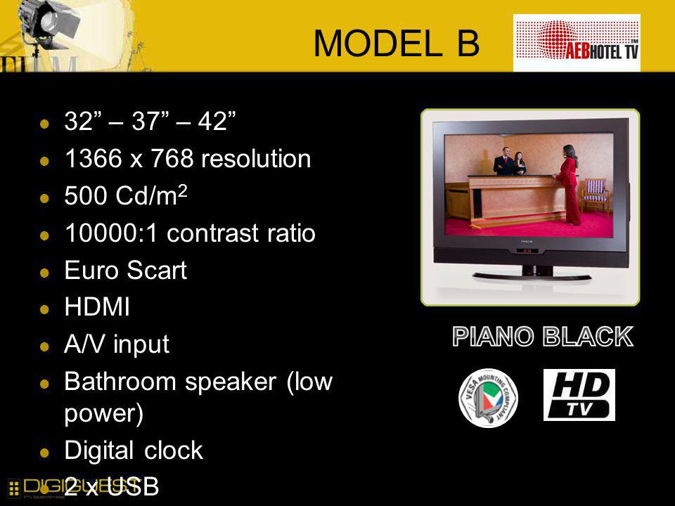 MODEL B 32 – 37 – 42 1366 x 768 resolution 500 Cd/m 2 10000:1 contrast ratio Euro Scart HDMI A/V input Bathroom speaker (low power) Digital clock 2 x