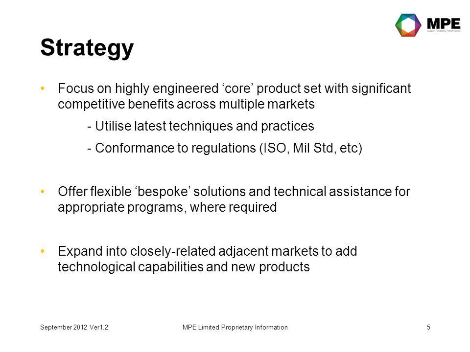 Strategy Focus on highly engineered core product set with significant competitive benefits across multiple markets - Utilise latest techniques and practices - Conformance to regulations (ISO, Mil Std, etc) Offer flexible bespoke solutions and technical assistance for appropriate programs, where required Expand into closely-related adjacent markets to add technological capabilities and new products September 2012 Ver1.2MPE Limited Proprietary Information5