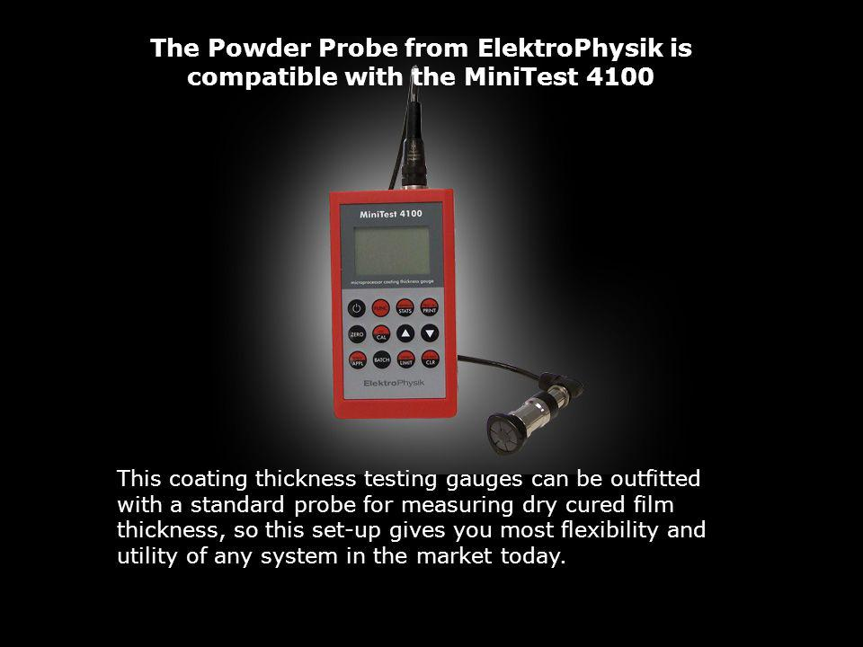 The Powder Probe from ElektroPhysik is compatible with the MiniTest 4100 This coating thickness testing gauges can be outfitted with a standard probe