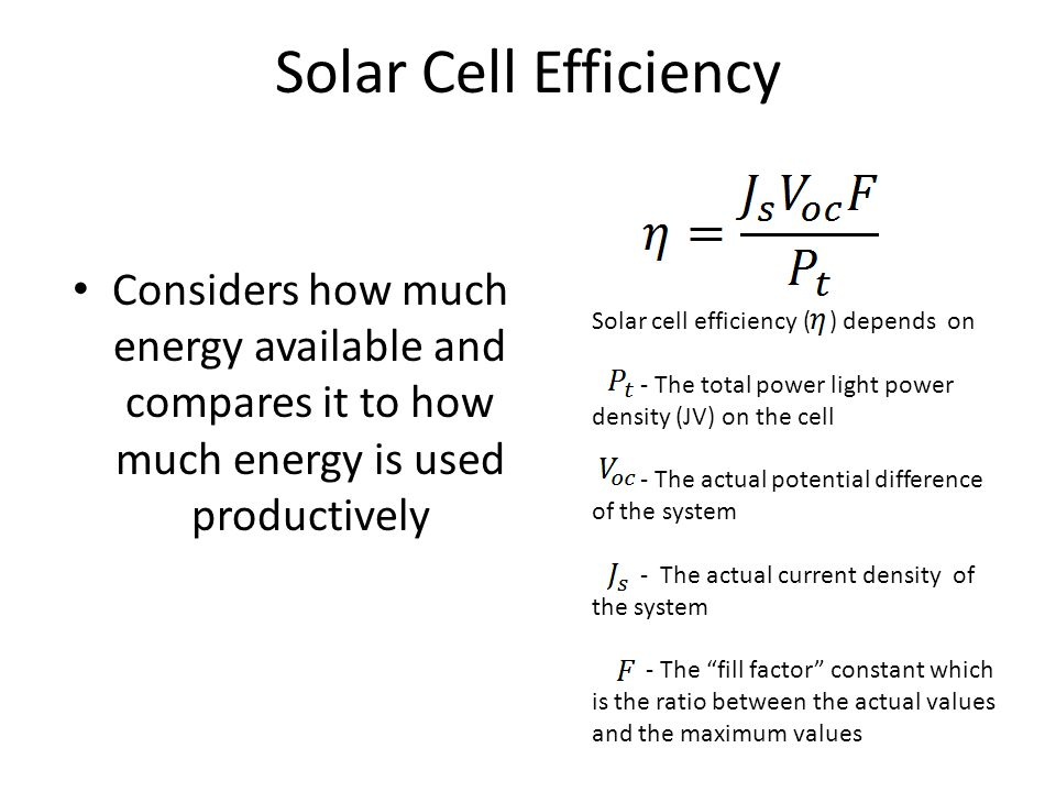 Solar Cell Efficiency Considers how much energy available and compares it to how much energy is used productively Solar cell efficiency ( ) depends on