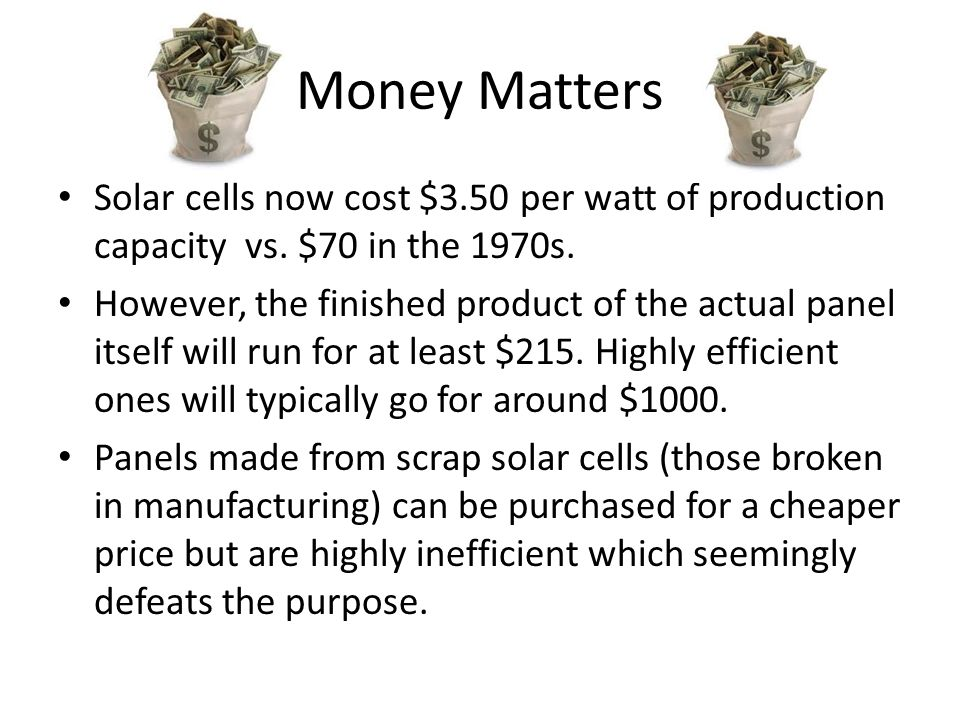 Money Matters Solar cells now cost $3.50 per watt of production capacity vs. $70 in the 1970s. However, the finished product of the actual panel itsel