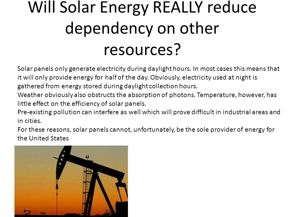 Will Solar Energy REALLY reduce dependency on other resources? Solar panels only generate electricity during daylight hours. In most cases this means