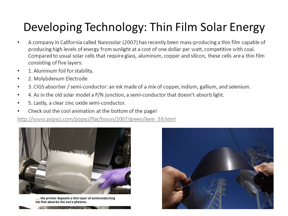 Developing Technology: Thin Film Solar Energy A company in California called Nanosolar (2007) has recently been mass-producing a thin film capable of producing high levels of energy from sunlight at a cost of one dollar per watt, competitive with coal.