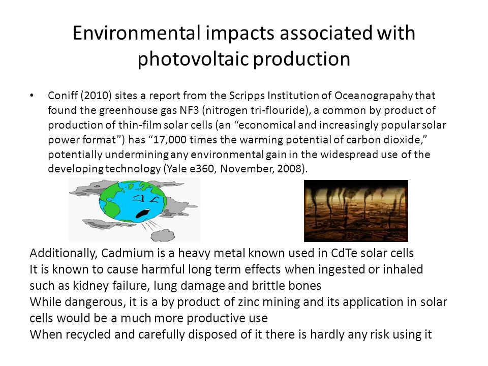 Environmental impacts associated with photovoltaic production Coniff (2010) sites a report from the Scripps Institution of Oceanograpahy that found the greenhouse gas NF3 (nitrogen tri-flouride), a common by product of production of thin-film solar cells (an economical and increasingly popular solar power format) has 17,000 times the warming potential of carbon dioxide, potentially undermining any environmental gain in the widespread use of the developing technology (Yale e360, November, 2008).