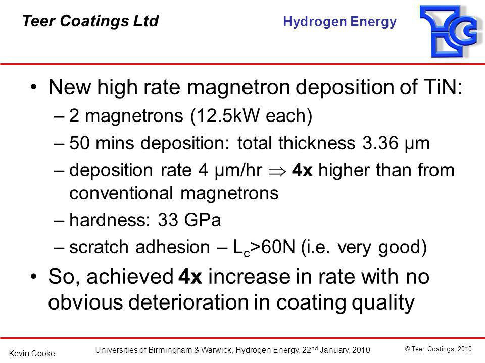 Teer Coatings Ltd Hydrogen Energy Universities of Birmingham & Warwick, Hydrogen Energy, 22 nd January, 2010 © Teer Coatings, 2010 Kevin Cooke New high rate magnetron deposition of TiN: –2 magnetrons (12.5kW each) –50 mins deposition: total thickness 3.36 μm –deposition rate 4 μm/hr 4x higher than from conventional magnetrons –hardness: 33 GPa –scratch adhesion – L c >60N (i.e.