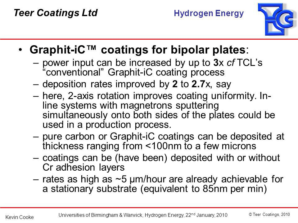 Teer Coatings Ltd Hydrogen Energy Universities of Birmingham & Warwick, Hydrogen Energy, 22 nd January, 2010 © Teer Coatings, 2010 Kevin Cooke Graphit-iC coatings for bipolar plates: –power input can be increased by up to 3x cf TCLs conventional Graphit-iC coating process –deposition rates improved by 2 to 2.7x, say –here, 2-axis rotation improves coating uniformity.