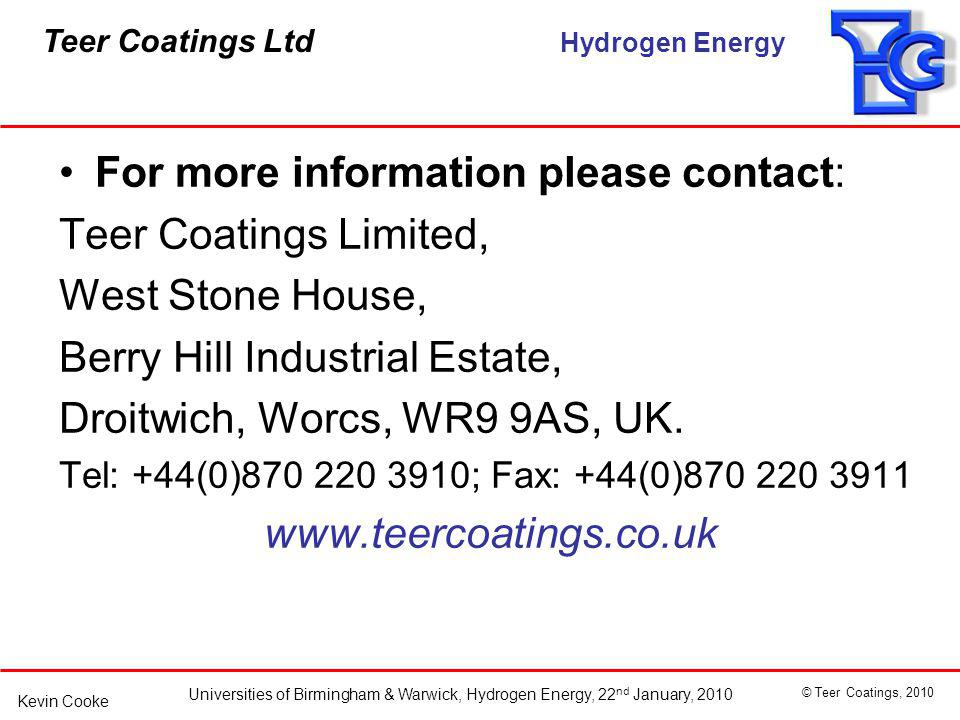 Teer Coatings Ltd Hydrogen Energy Universities of Birmingham & Warwick, Hydrogen Energy, 22 nd January, 2010 © Teer Coatings, 2010 Kevin Cooke For more information please contact: Teer Coatings Limited, West Stone House, Berry Hill Industrial Estate, Droitwich, Worcs, WR9 9AS, UK.