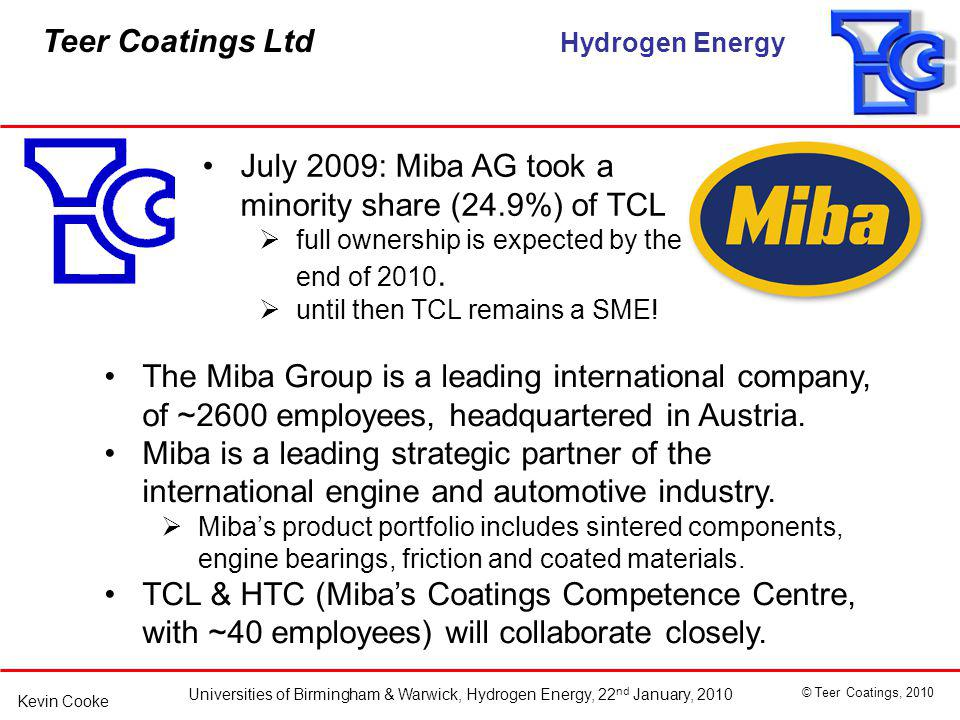 Teer Coatings Ltd Hydrogen Energy Universities of Birmingham & Warwick, Hydrogen Energy, 22 nd January, 2010 © Teer Coatings, 2010 Kevin Cooke July 2009: Miba AG took a minority share (24.9%) of TCL full ownership is expected by the end of 2010.