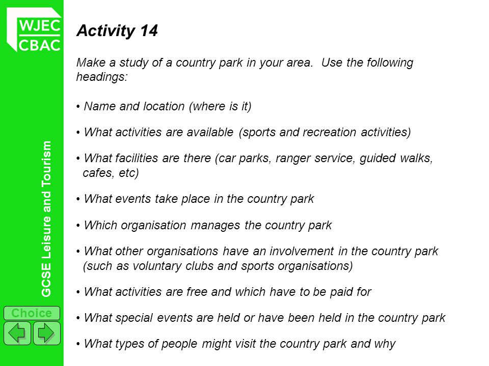 GCSE Leisure and Tourism Choice Activity 14 Make a study of a country park in your area. Use the following headings: Name and location (where is it) W