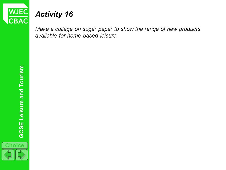 GCSE Leisure and Tourism Choice Activity 16 Make a collage on sugar paper to show the range of new products available for home-based leisure.
