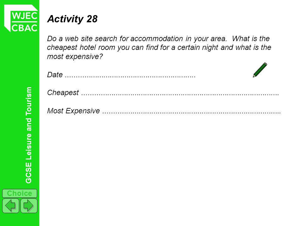 GCSE Leisure and Tourism Choice Activity 28 Do a web site search for accommodation in your area. What is the cheapest hotel room you can find for a ce