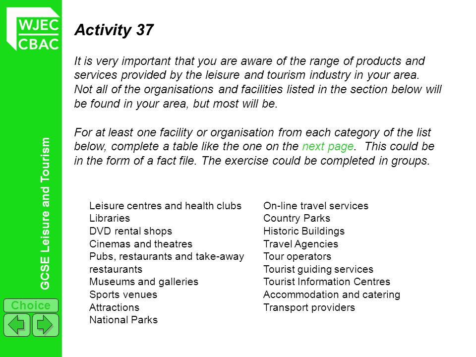 GCSE Leisure and Tourism Choice Activity 37 It is very important that you are aware of the range of products and services provided by the leisure and