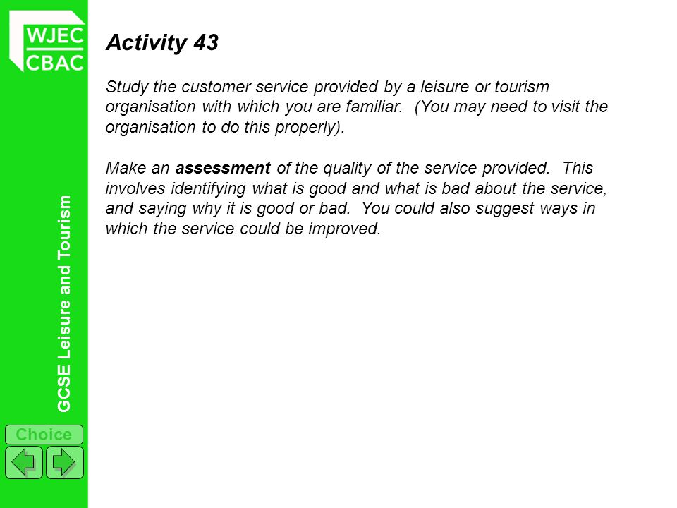 GCSE Leisure and Tourism Choice Activity 43 Study the customer service provided by a leisure or tourism organisation with which you are familiar. (You