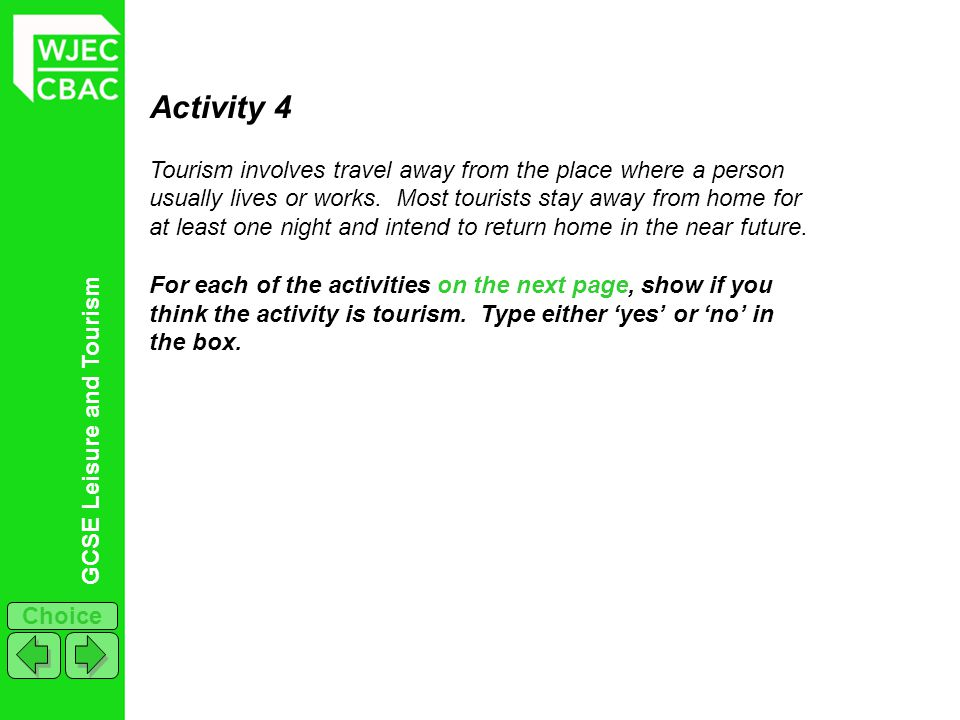 GCSE Leisure and Tourism Choice Activity 4 Tourism involves travel away from the place where a person usually lives or works. Most tourists stay away
