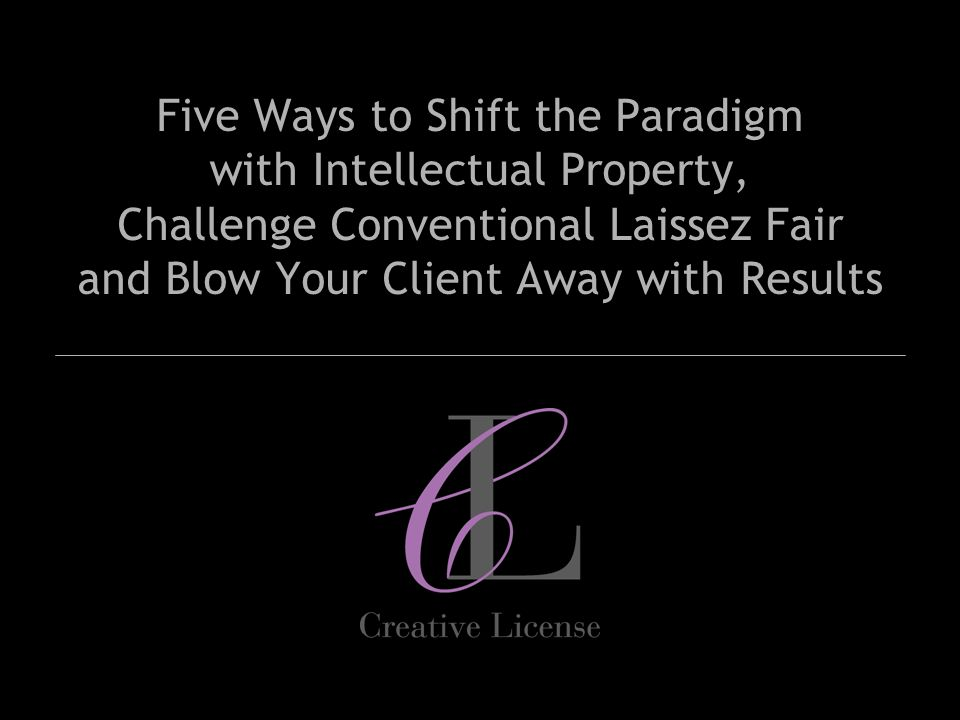 Five Ways to Shift the Paradigm with Intellectual Property, Challenge Conventional Laissez Fair and Blow Your Client Away with Results